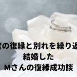 【体験談】5度の復縁と別れを繰り返し、結婚したMさんの復縁成功談