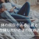 【セフレ→彼女へ】体の関係を持ってしまった元彼と復縁したいときの対処法!都合の良い女でいても未来はない